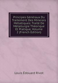 Книга под заказ: «Principes Généraux Du Traitement Des Minerais Métalliques: Traité De Métallurgie Théorique Et Pratique, Volume 2 (French Edition)»