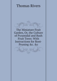 Книга под заказ: «The Miniature Fruit Garden, Or, the Culture of Pyramidal and Bush Fruit Trees: With Instructions for Root-Pruning &c. &c»