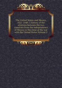 Книга под заказ: «The United States and Mexico, 1821-1848; a history of the relations between the two countries from the independence of Mexico to the close of the war with the United States Volume 2»