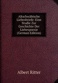 Altschwäbische Liebesbriefe: Eine Studie Zur Geschichte Der Liebespoesie (German Edition), Albert Ritter обложка-превью