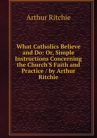 What Catholics Believe and Do: Or, Simple Instructions Concerning the Church'S Faith and Practice / by Arthur Ritchie, Arthur Ritchie обложка-превью