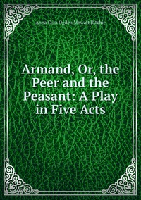 Armand, Or, the Peer and the Peasant: A Play in Five Acts, Anna Cora Ogden Mowatt Ritchie обложка-превью