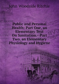 Public and Personal Health: Part One, an Elementary Text On Sanitation.--Part Two, an Elementary Physiology and Hygiene, John Woodside Ritchie обложка-превью