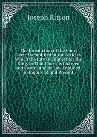 Книга под заказ: «The Jurisdiction of the Court Leet: Exemplified in the Articles Which the Jury Or Inquest for the King, in That Court, Is Charged and Sworn, and by Law Enjoined, to Inquire of and Present»