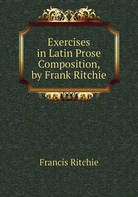 Книга под заказ: «Exercises in Latin Prose Composition, by Frank Ritchie»