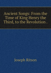 Книга под заказ: «Ancient Songs: From the Time of King Henry the Third, to the Revolution .»