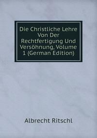 Книга под заказ: «Die Christliche Lehre Von Der Rechtfertigung Und Versöhnung, Volume 1 (German Edition)»