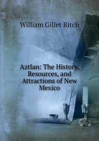 Книга под заказ: «Aztlan: The History, Resources, and Attractions of New Mexico»