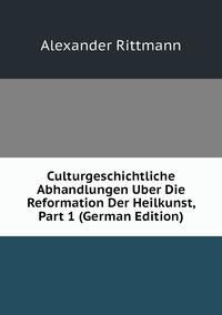 Книга под заказ: «Culturgeschichtliche Abhandlungen Uber Die Reformation Der Heilkunst, Part 1 (German Edition)»