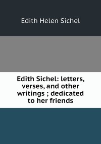 Книга под заказ: «Edith Sichel: letters, verses, and other writings ; dedicated to her friends»