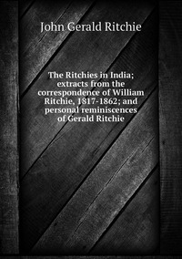 Книга под заказ: «The Ritchies in India; extracts from the correspondence of William Ritchie, 1817-1862; and personal reminiscences of Gerald Ritchie»