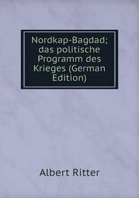Nordkap-Bagdad; das politische Programm des Krieges (German Edition), Albert Ritter обложка-превью