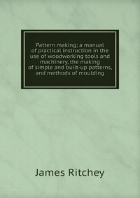Книга под заказ: «Pattern making; a manual of practical instruction in the use of woodworking tools and machinery, the making of simple and built-up patterns, and methods of moulding»