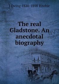 Книга под заказ: «The real Gladstone. An anecdotal biography»