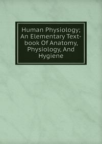 Книга под заказ: «Human Physiology; An Elementary Text-book Of Anatomy, Physiology, And Hygiene»