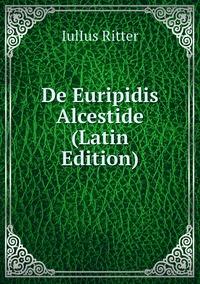 Книга под заказ: «De Euripidis Alcestide (Latin Edition)»