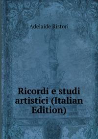 Ricordi e studi artistici (Italian Edition), Adelaide Ristori обложка-превью