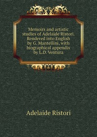 Memoirs and artistic studies of Adelaide Ristori. Rendered into English by G. Mantellini, with biographical appendix by L.D. Ventura, Adelaide Ristori обложка-превью