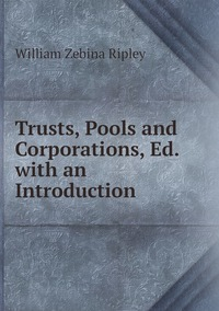 Trusts, Pools and Corporations, Ed. with an Introduction, Ripley William Zebina обложка-превью