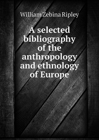 A selected bibliography of the anthropology and ethnology of Europe, Ripley William Zebina обложка-превью