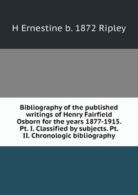 Книга под заказ: «Bibliography of the published writings of Henry Fairfield Osborn for the years 1877-1915. Pt. I. Classified by subjects. Pt. II. Chronologic bibliography»