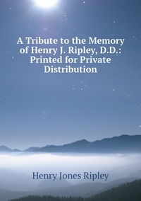 A Tribute to the Memory of Henry J. Ripley, D.D.: Printed for Private Distribution, Henry Jones Ripley обложка-превью