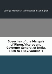 Книга под заказ: «Speeches of the Marquis of Ripon, Viceroy and Governor General of India, 1880 to 1883, Volume 1»