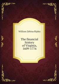 The financial history of Virginia, 1609-1776, Ripley William Zebina обложка-превью