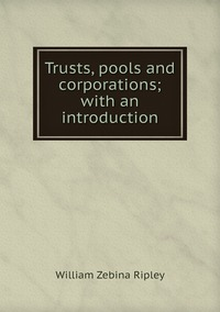Trusts, pools and corporations; with an introduction, Ripley William Zebina обложка-превью