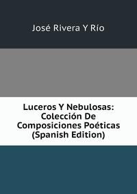 Книга под заказ: «Luceros Y Nebulosas: Colección De Composiciones Poéticas (Spanish Edition)»