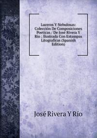Книга под заказ: «Luceros Y Nebulosas: Colección De Composiciones Poeticas / De José Rivera Y Rio ; Ilustrada Con Estampas Litograficas (Spanish Edition)»