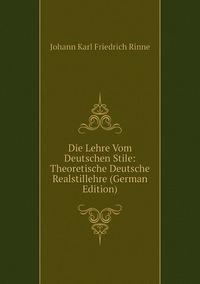 Die Lehre Vom Deutschen Stile: Theoretische Deutsche Realstillehre (German Edition), Johann Karl Friedrich Rinne обложка-превью