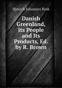 Книга под заказ: «Danish Greenland, Its People and Its Products, Ed. by R. Brown»