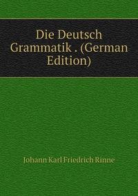 Die Deutsch Grammatik . (German Edition), Johann Karl Friedrich Rinne обложка-превью
