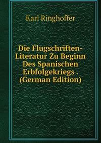 Die Flugschriften-Literatur Zu Beginn Des Spanischen Erbfolgekriegs . (German Edition), Karl Ringhoffer обложка-превью