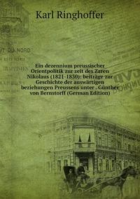 Книга под заказ: «Ein dezennium preussischer Orientpolitik zur zeit des Zaren Nikolaus (1821-1830): beiträge zur Geschichte der auswärtigen beziehungen Preussens unter . Günther von Bernstorff (German Edition)»