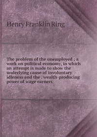 Книга под заказ: «The problem of the unemployed ; a work on political economy, in which an attempt is made to show the underlying cause of involuntary idleness and the . wealth-producing power of wage earners»