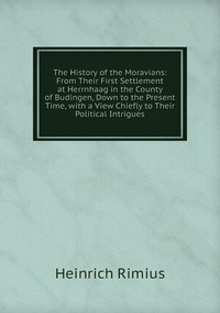 Книга под заказ: «The History of the Moravians: From Their First Settlement at Herrnhaag in the County of Budingen, Down to the Present Time, with a View Chiefly to Their Political Intrigues»