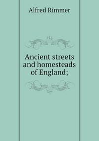 Ancient streets and homesteads of England;, Alfred Rimmer обложка-превью