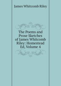 Книга под заказ: «The Poems and Prose Sketches of James Whitcomb Riley: Homestead Ed, Volume 4»