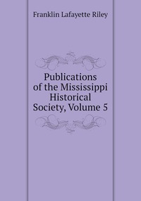 Publications of the Mississippi Historical Society, Volume 5, Franklin Lafayette Riley обложка-превью
