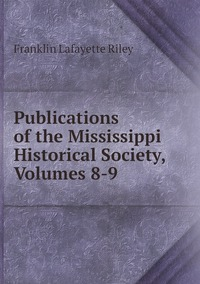 Publications of the Mississippi Historical Society, Volumes 8-9, Franklin Lafayette Riley обложка-превью