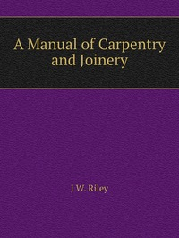 Книга под заказ: «A Manual of Carpentry and Joinery»