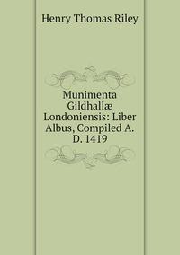 Книга под заказ: «Munimenta Gildhallæ Londoniensis: Liber Albus, Compiled A.D. 1419»