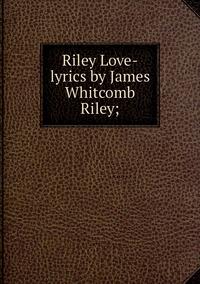 Книга под заказ: «Riley Love-lyrics by James Whitcomb Riley;»