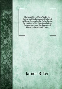 Книга под заказ: «Harlem (City of New York): Its Origin and Early Annals: Prefaced by Home Scenes in the Fatherlands; Or, Notices of Its Founders Before Emigration. . and the Recovered History of the Land-Titles»