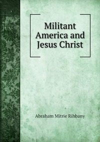 Militant America and Jesus Christ, Abraham Mitrie Rihbany обложка-превью