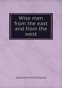 Wise men from the east and from the west, Abraham Mitrie Rihbany обложка-превью