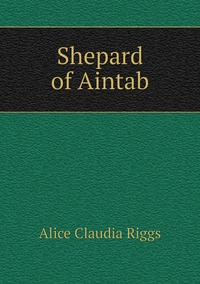 Shepard of Aintab, Alice Claudia Riggs обложка-превью