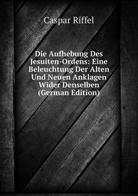 Книга под заказ: «Die Aufhebung Des Jesuiten-Ordens: Eine Beleuchtung Der Alten Und Neuen Anklagen Wider Denselben (German Edition)»